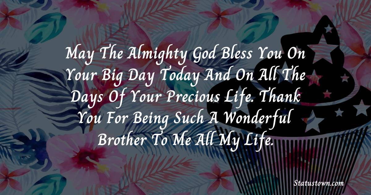 Birthday Wishes for Brother -   May the Almighty God bless you on your big day today and on all the days of your precious life. Thank you for being such a wonderful brother to me all my life.