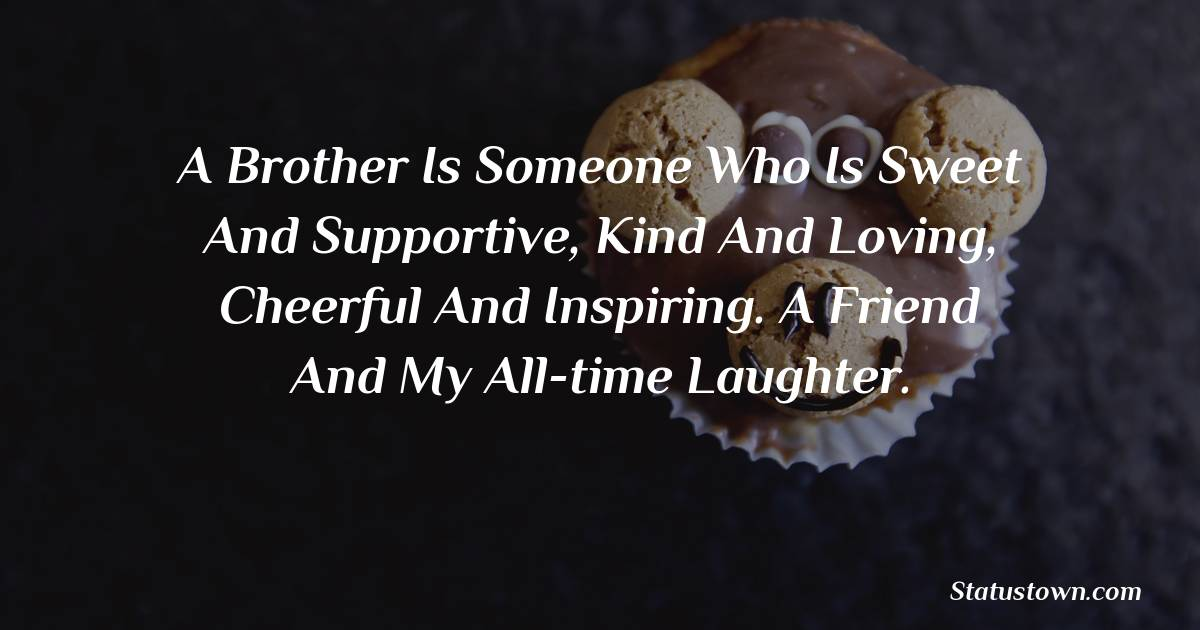 Birthday Wishes for Brother -   A brother is someone who is sweet and supportive, kind and loving, cheerful and inspiring. A friend and my all-time laughter.