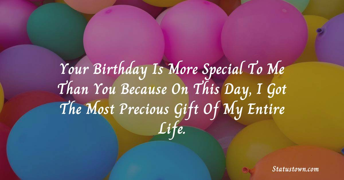 Birthday Wishes for Brother -   Your birthday is more special to me than you because on this day, I got the most precious gift of my entire life.