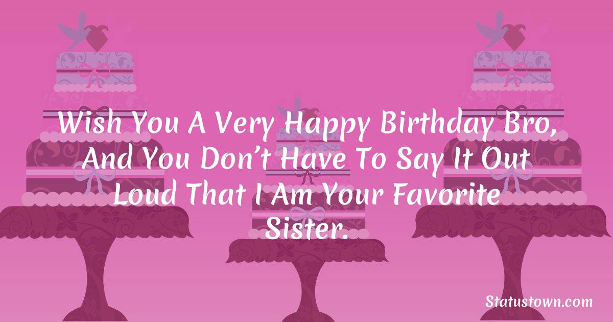 Wish you a very happy birthday bro, and you don't have to say it out loud that I am your favorite sister.  - Birthday Wishes for Brother