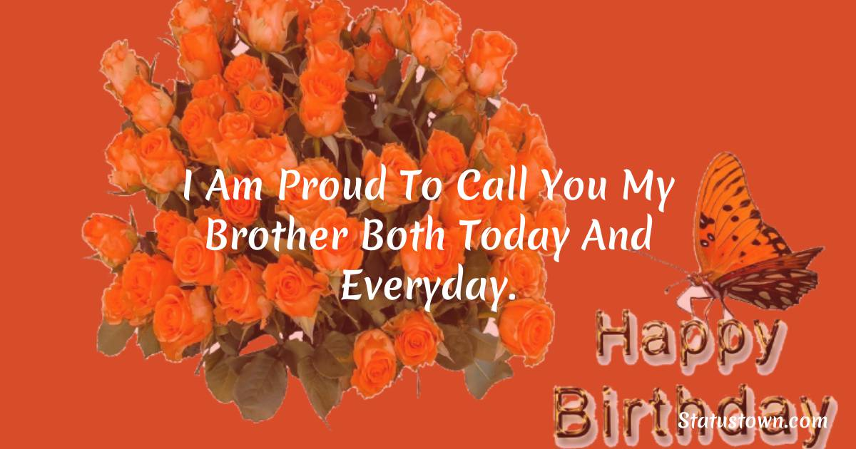 Birthday Wishes for Brother -   I am proud to call you my brother both today and everyday.