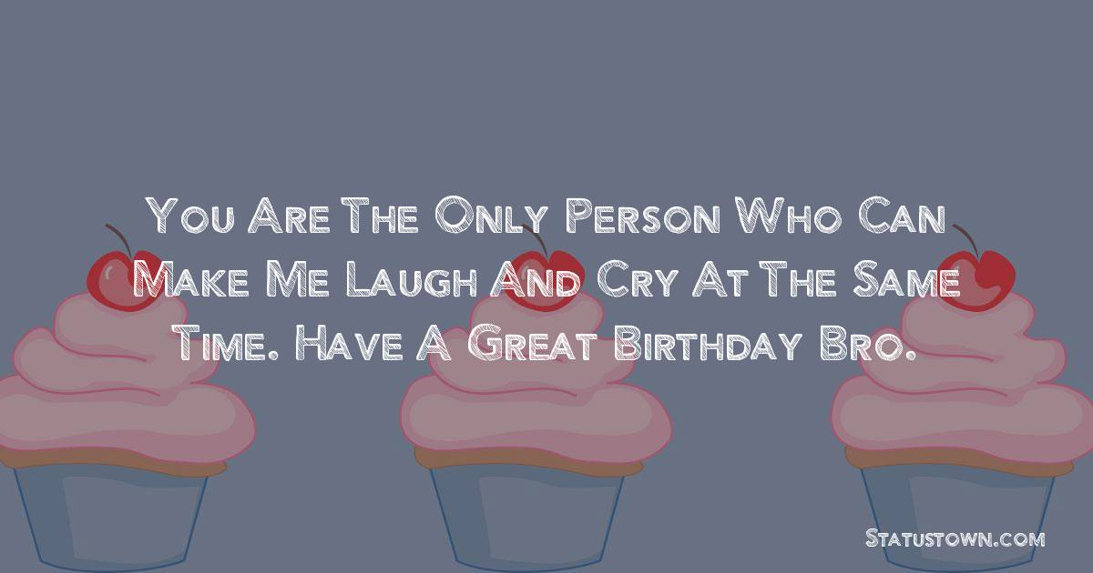 Birthday Wishes for Brother -   You are the only person who can make me laugh and cry at the same time. Have a great Birthday bro.