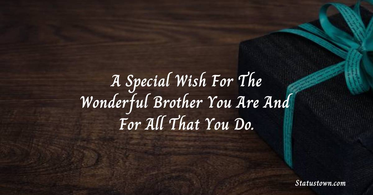 Birthday Wishes for Brother -   A special wish for the wonderful brother you are and for all that you do.