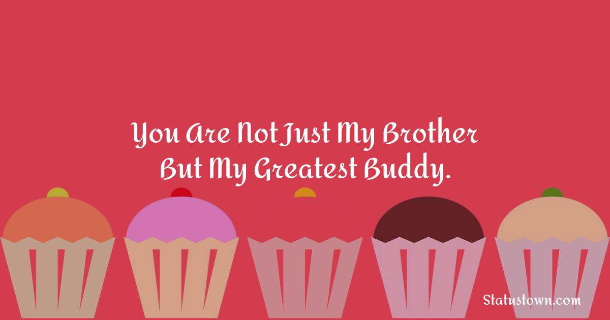 Birthday Wishes for Brother -   You are not just my brother but my greatest buddy.