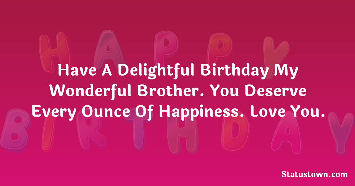 Birthday Wishes for Brother -   Have a delightful birthday my wonderful brother. You deserve every ounce of happiness. Love you.