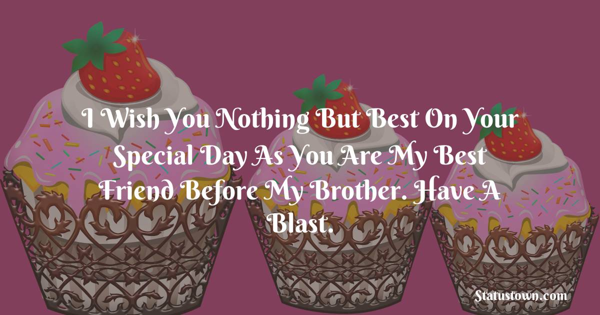 Birthday Wishes for Brother -   I wish you nothing but best on your special day as you are my best friend before my brother. Have a blast.