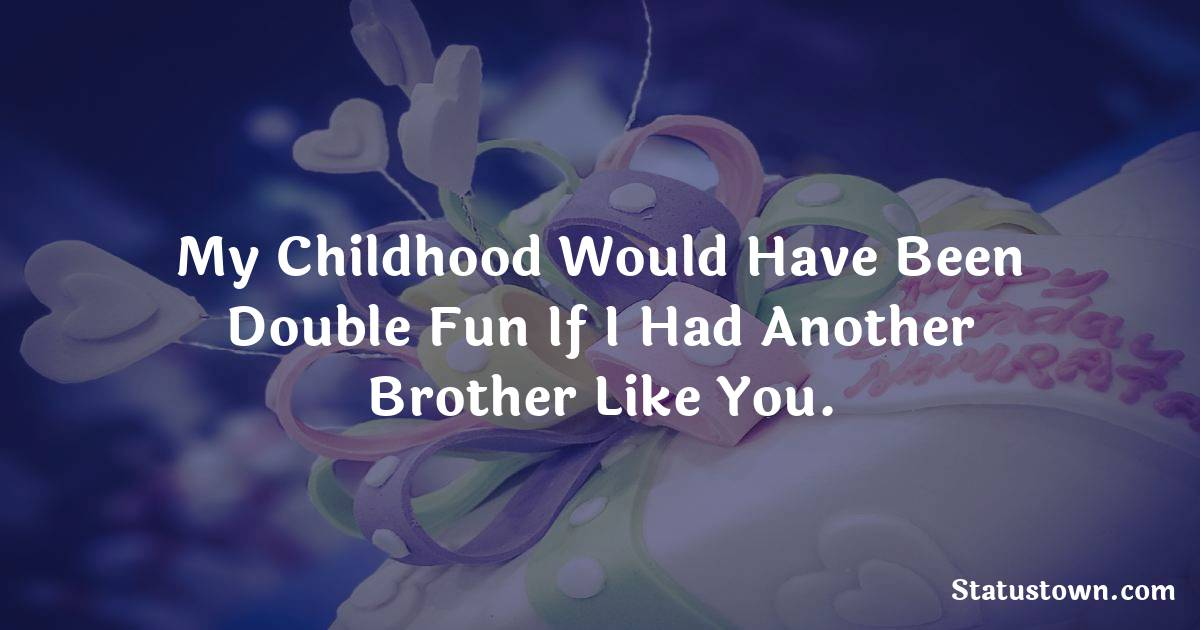 My childhood would have been double fun if I had another brother like you.  - Birthday Wishes for Brother