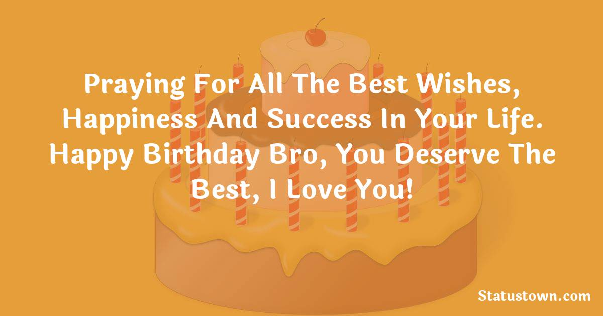 Birthday Wishes for Brother -   Praying for all the best wishes, happiness and success in your life. Happy birthday bro, you deserve the best, I love you!