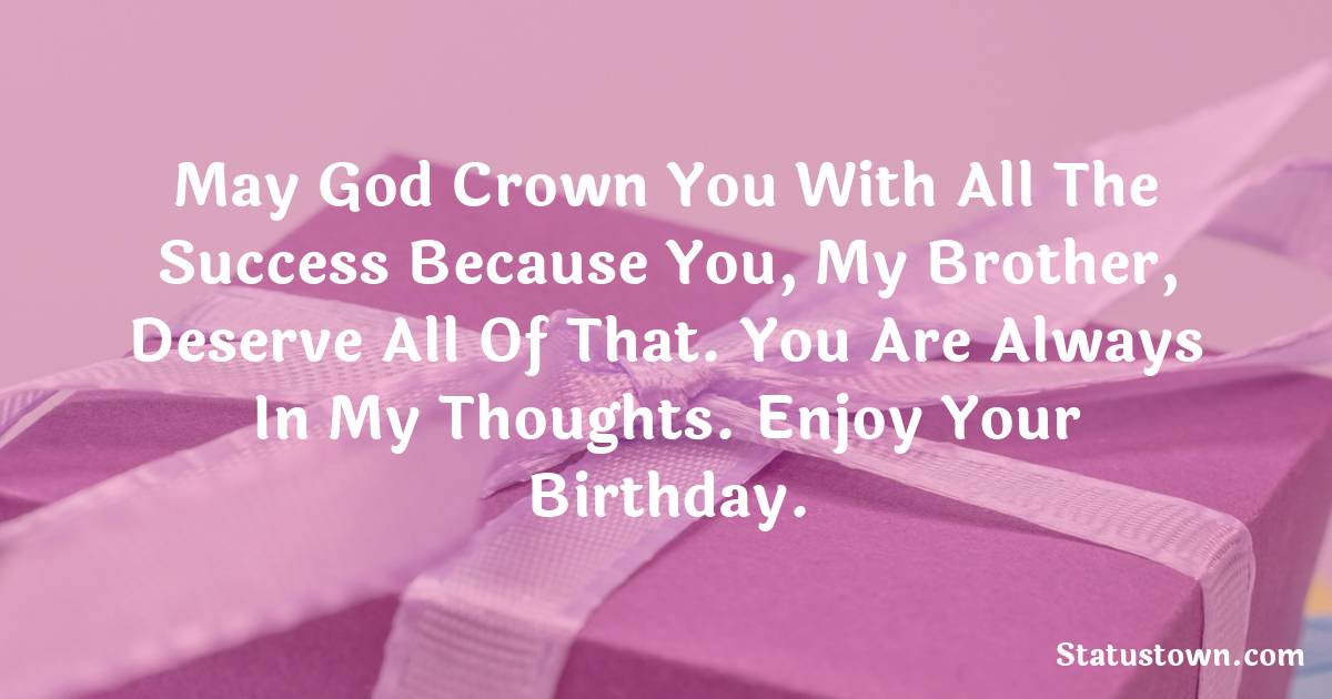 Birthday Wishes for Brother -   May god crown you with all the success because you, my brother, deserve all of that. You are always in my thoughts. Enjoy your birthday.