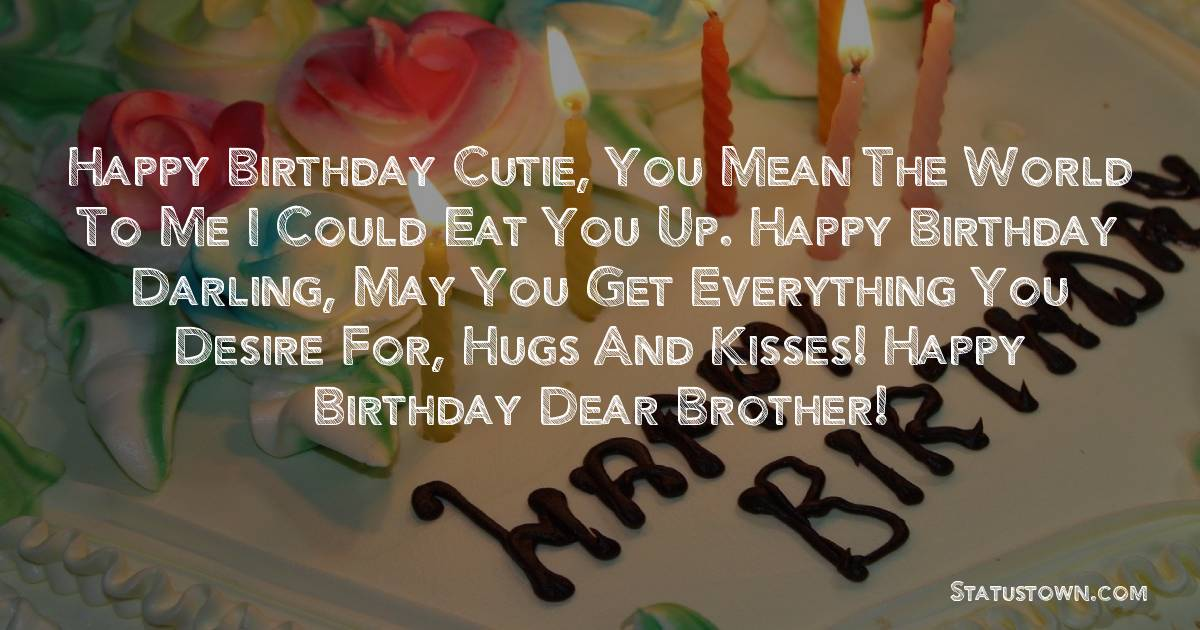 Birthday Wishes for Brother -   Happy birthday cutie, you mean the world to me I could eat you up. Happy birthday darling, may you get everything you desire for, hugs and kisses!  happy birthday dear brother!