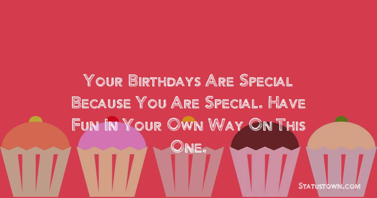 Birthday Wishes for Brother -   Your birthdays are special because you are special. Have fun in your own way on this one.