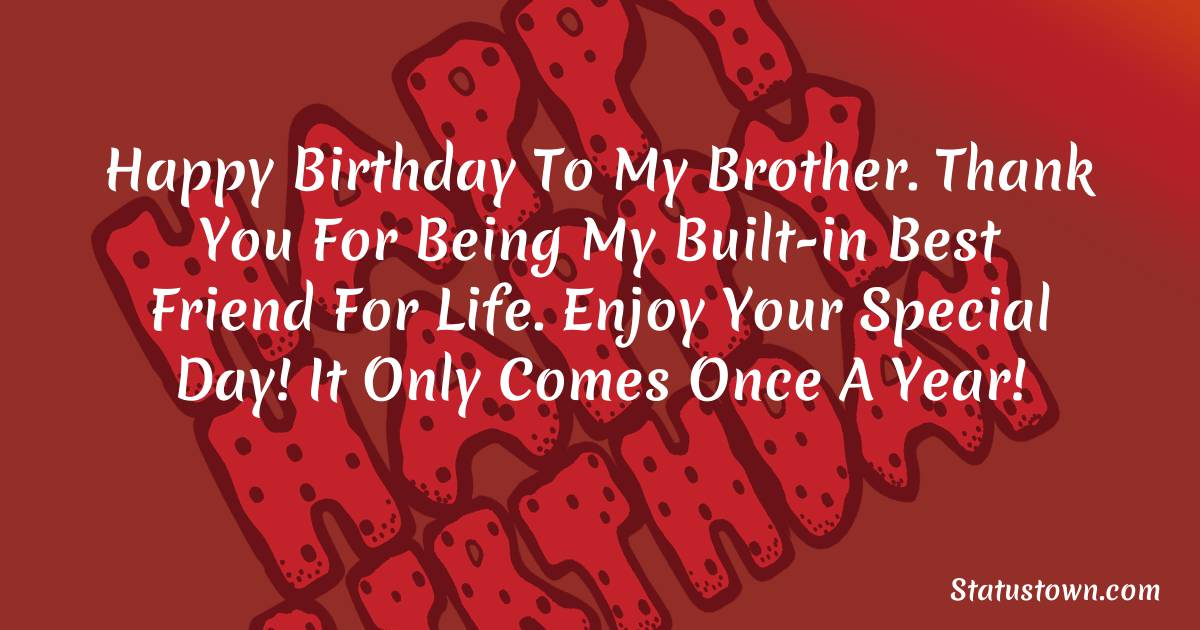 Birthday Wishes for Brother -   Happy Birthday To My Brother. Thank you for being my built-in best friend for life. Enjoy your special day! It only comes once a year!
