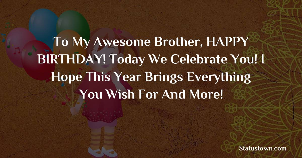 Birthday Wishes for Brother -   To my awesome brother, HAPPY BIRTHDAY! Today we celebrate you! I hope this year brings everything you wish for and more!