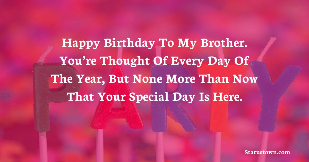 Birthday Wishes for Brother -   Happy Birthday To My Brother. You're thought of every day of the year, but none more than now that your special day is here.