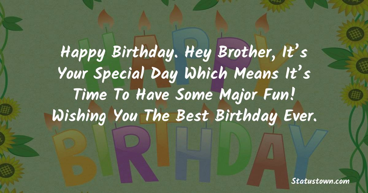 Birthday Wishes for Brother -   Happy Birthday. Hey brother, it's your special day which means it's time to have some major fun! Wishing you the best birthday ever.