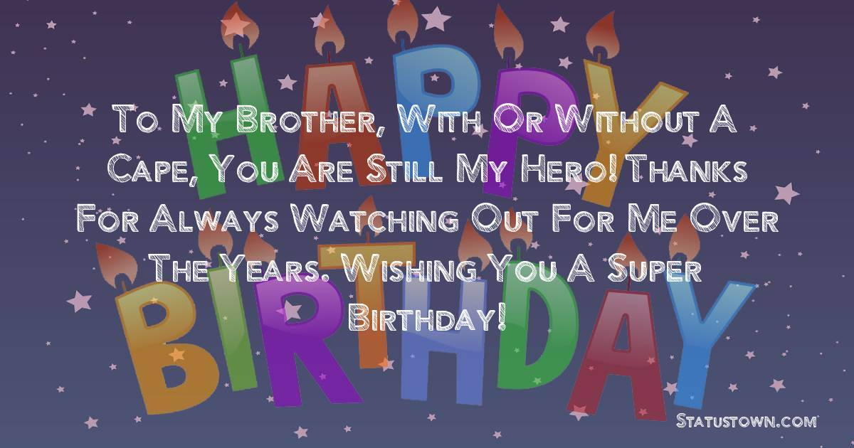 Birthday Wishes for Brother -  To my brother, with or without a cape, you are still my hero! Thanks for always watching out for me over the years. Wishing you a super birthday!