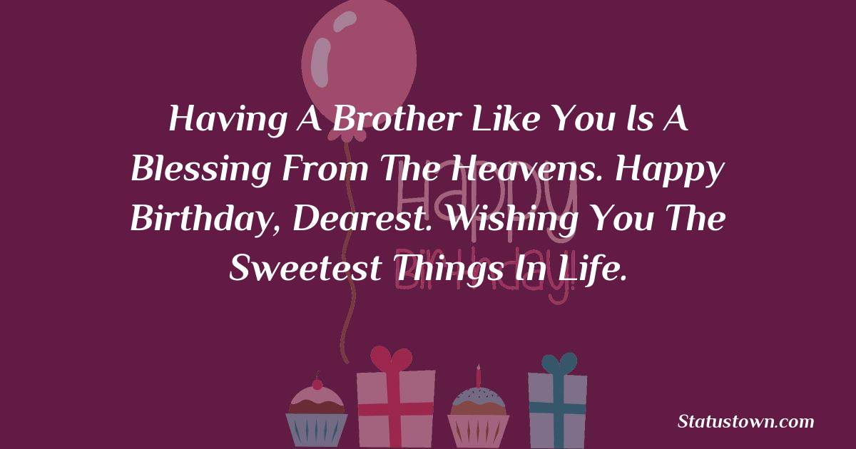 Birthday Wishes for Brother -   Having a brother like you is a blessing from the heavens. Happy birthday, dearest. Wishing you the sweetest things in life.