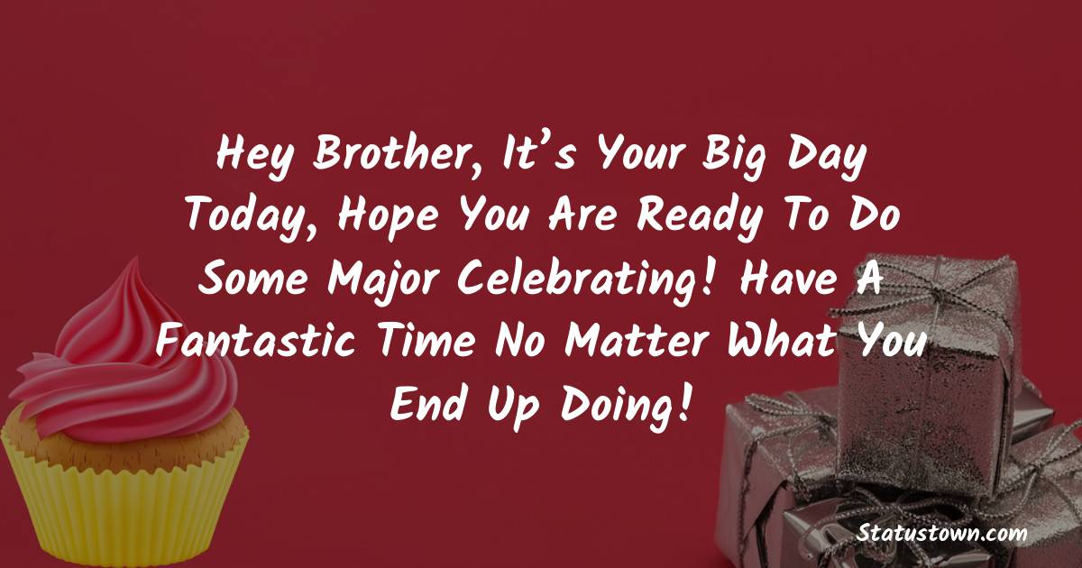 Birthday Wishes for Brother -  Hey Brother, It's your big day today, hope you are ready to do some major celebrating! Have a fantastic time no matter what you end up doing!