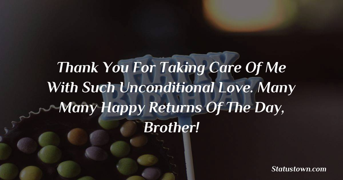 Birthday Wishes for Brother -   Thank you for taking care of me with such unconditional love. Many many happy returns of the day, brother!