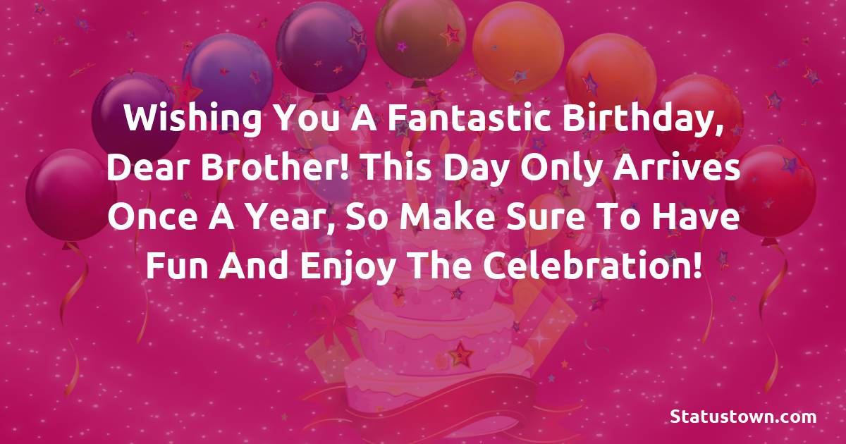 Birthday Wishes for Brother -  Wishing you a fantastic birthday, dear brother! This day only arrives once a year, so make sure to have fun and enjoy the celebration!