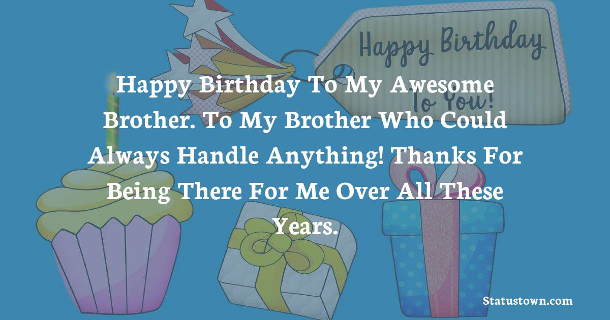 Birthday Wishes for Brother -   Happy Birthday To My Awesome Brother. To my brother who could always handle anything! Thanks for being there for me over all these years.