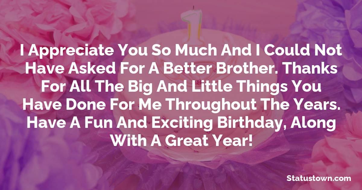 Birthday Wishes for Brother -  I appreciate you so much and I could not have asked for a better brother. Thanks for all the big and little things you have done for me throughout the years. Have a fun and exciting birthday, along with a great year!