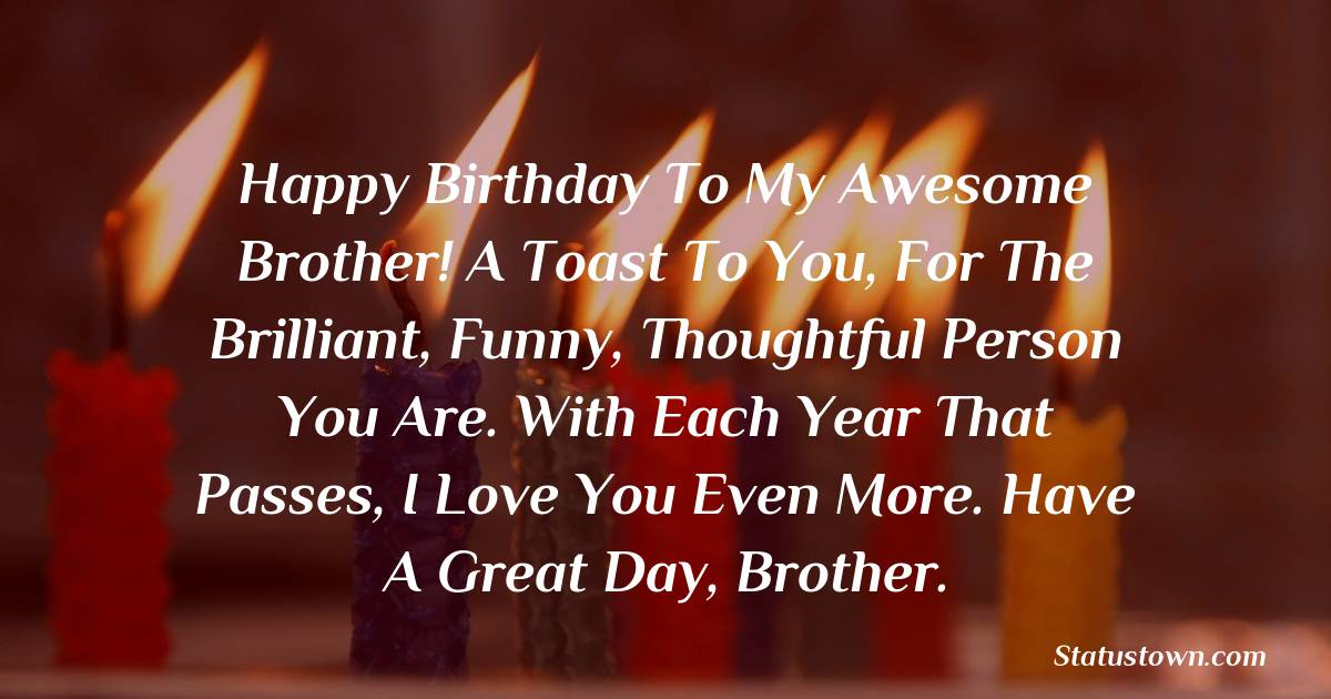 Birthday Wishes for Brother -   Happy Birthday To My Awesome Brother! A toast to you, for the brilliant, funny, thoughtful person you are. With each year that passes, I love you even more. Have a great day, brother.