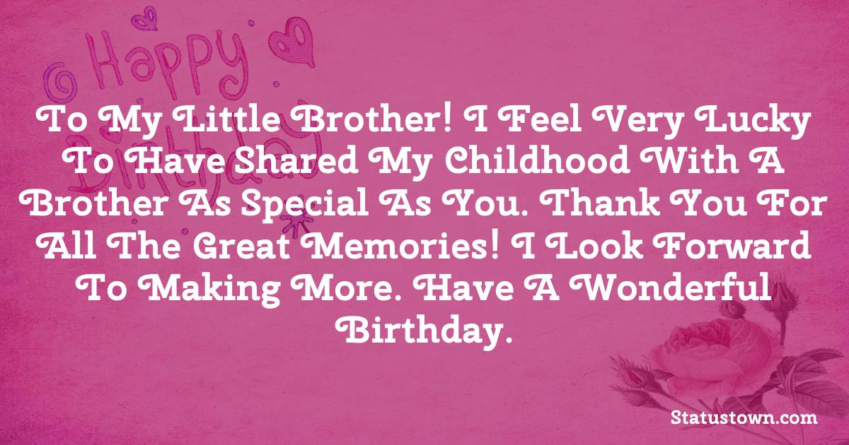 Birthday Wishes for Brother -   To My little brother! I feel very lucky to have shared my childhood with a brother as special as you. Thank you for all the great memories! I look forward to making more. Have a wonderful birthday.