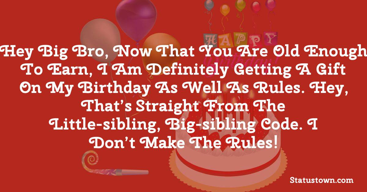 Birthday Wishes for Brother -   Hey big bro, now that you are old enough to earn, I am definitely getting a gift on my birthday as well as rules. Hey, that's straight from the little-sibling, big-sibling code. I don't make the rules!