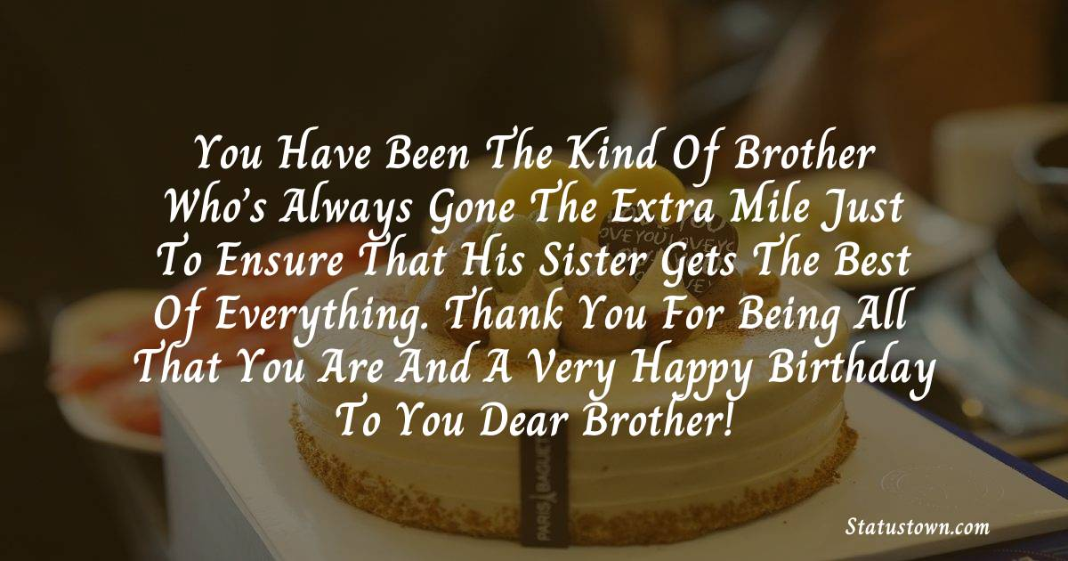 Birthday Wishes for Brother -   You have been the kind of brother who's always gone the extra mile just to ensure that his sister gets the best of everything. Thank you for being all that you are and a very happy birthday to you dear brother!