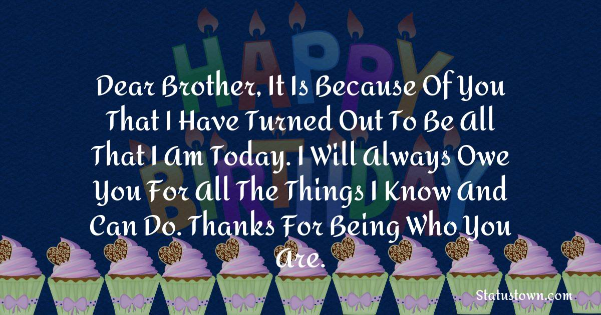 Birthday Wishes for Brother -   Dear brother, it is because of you that I have turned out to be all that I am today. I will always owe you for all the things I know and can do. Thanks for being who you are.