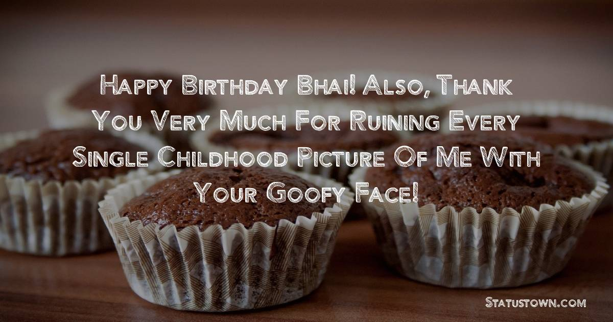 Birthday Wishes for Brother -   Happy birthday Bhai!  Also, thank you very much for ruining every single childhood picture of me with your goofy face!