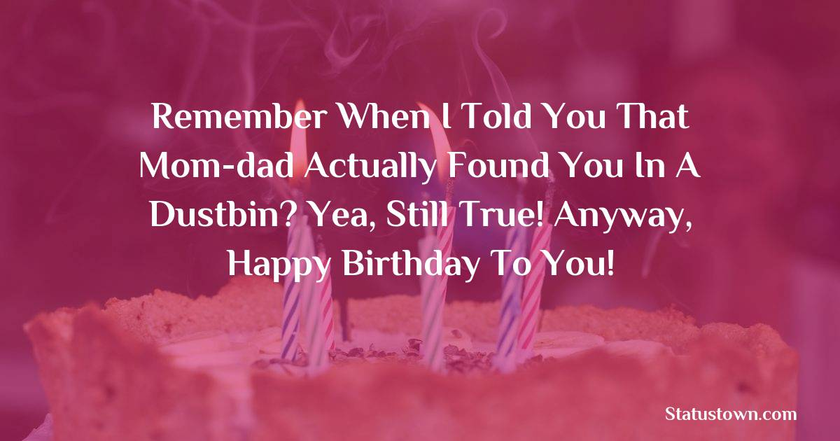 Birthday Wishes for Brother -   Remember when I told you that mom-dad actually found you in a dustbin? Yea, still true! Anyway, happy birthday to you!