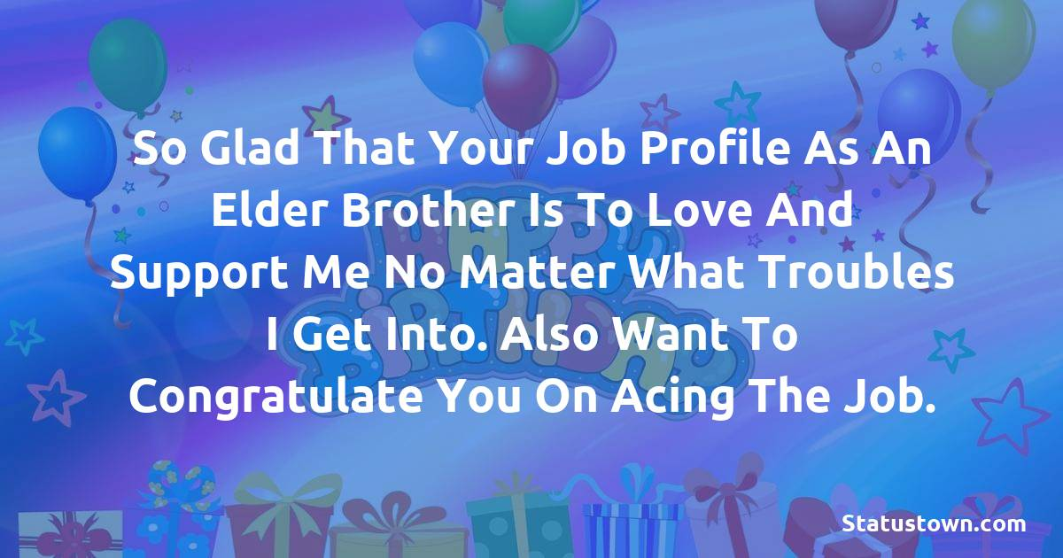 Birthday Wishes for Brother -   So glad that your job profile as an elder brother is to love and support me no matter what troubles I get into. Also want to congratulate you on acing the job.