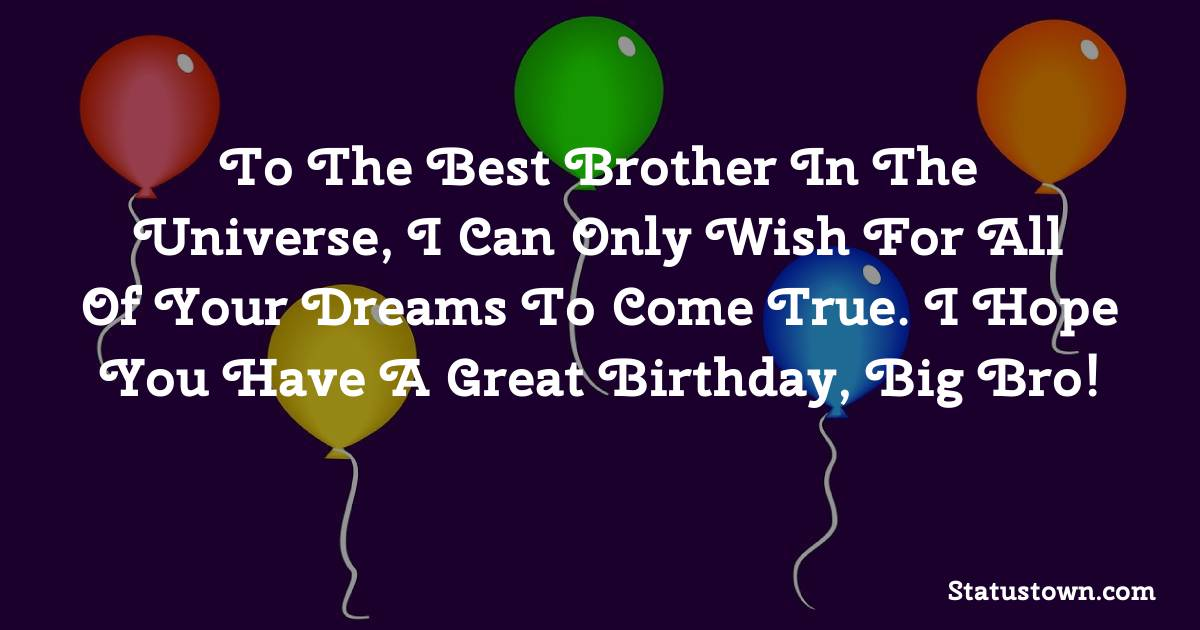 Birthday Wishes for Brother -   To the best brother in the universe, I can only wish for all of your dreams to come true. I hope you have a great birthday, big bro!