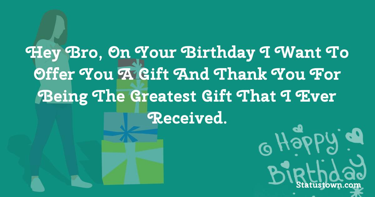 Birthday Wishes for Brother -   Hey bro, on your birthday I want to offer you a gift and thank you for being the greatest gift that I ever received.