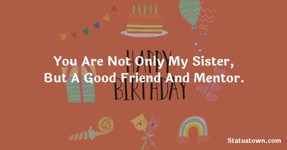 Birthday Wishes for Sister -  You are not only my sister, but a good friend and mentor.