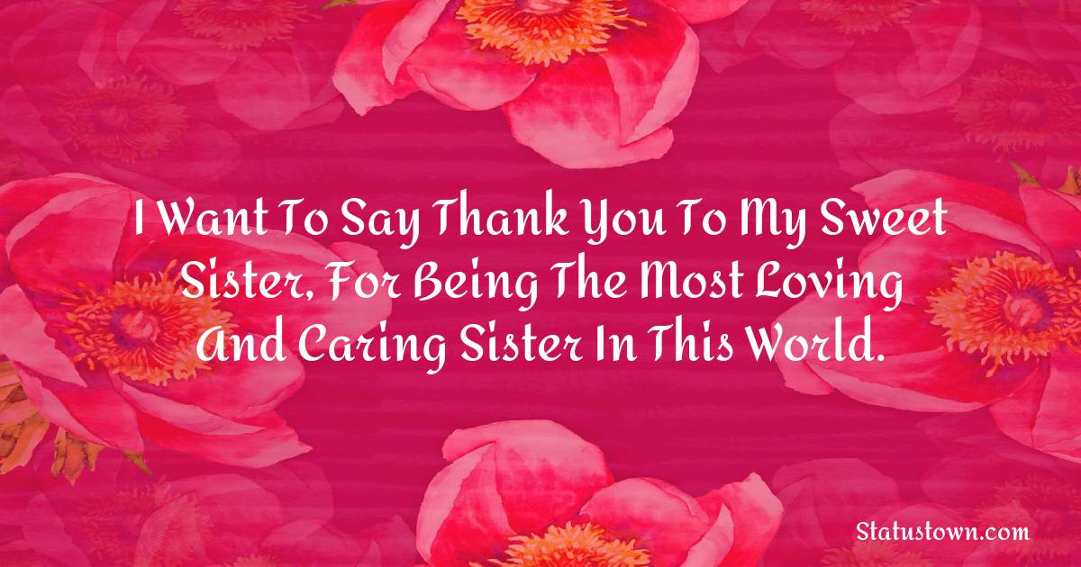 Birthday Wishes for Sister -  I want to say thank you to my sweet sister, for being the most loving and caring sister in this world.