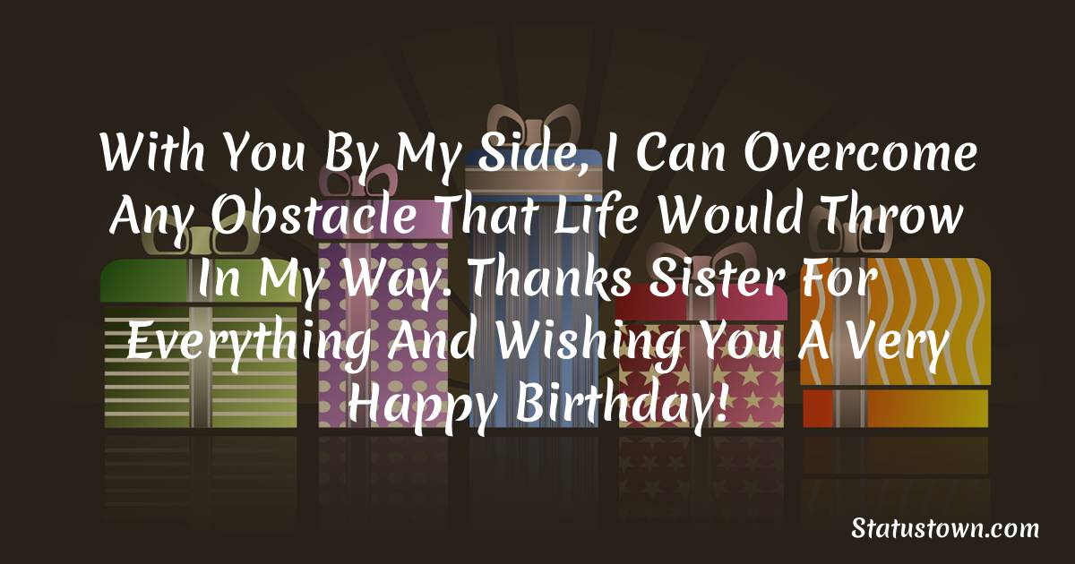 Birthday Wishes for Sister -  With you by my side, I can overcome any obstacle that life would throw in my way. Thanks sister for everything and wishing you a very happy birthday!