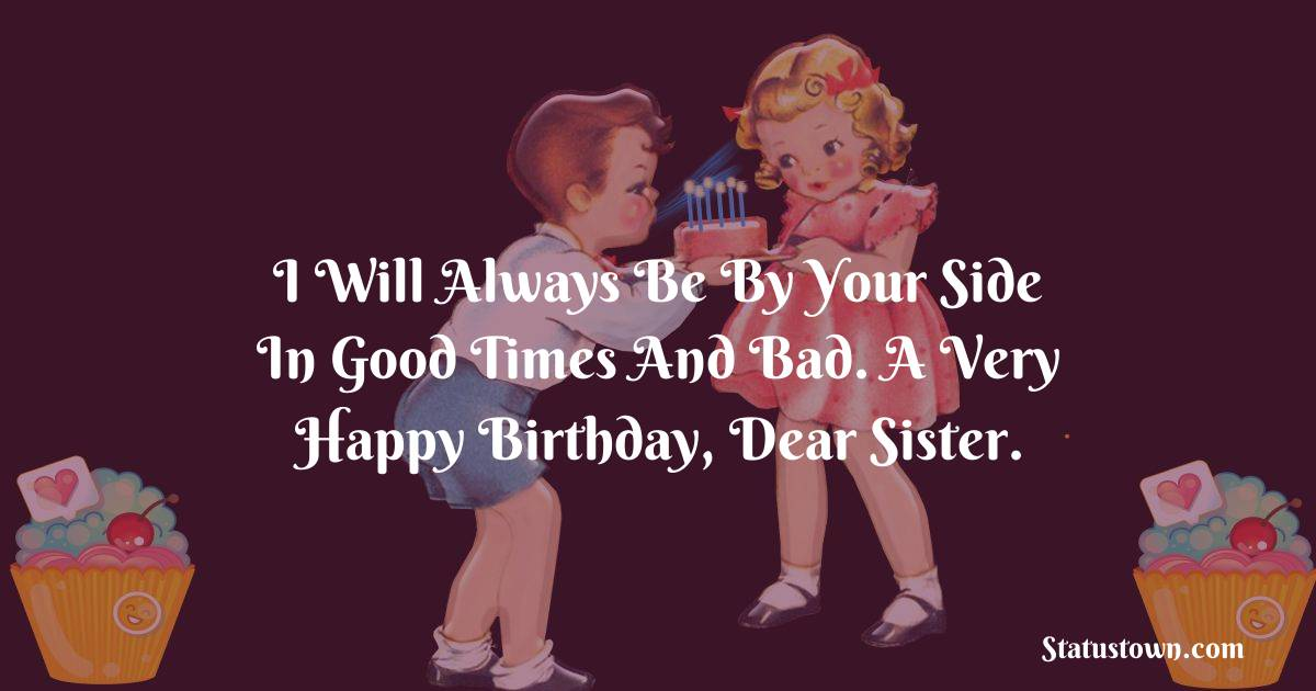 Birthday Wishes for Sister -  I will always be by your side in good times and bad. A very happy birthday, dear sister.