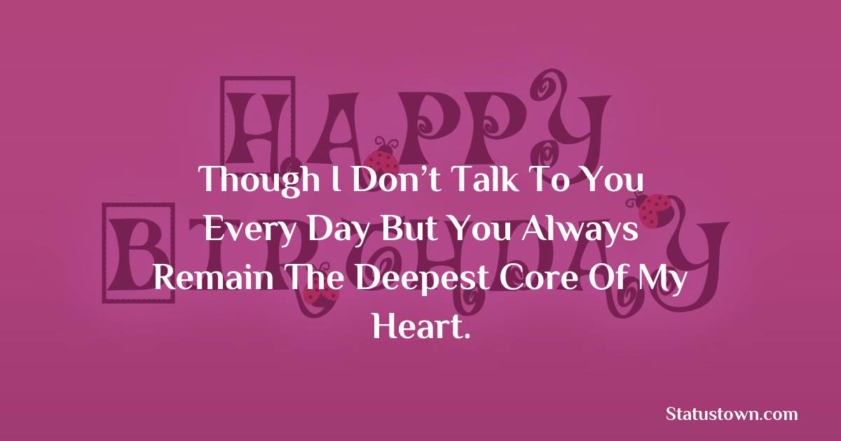 Birthday Wishes for Sister -  Though I don't talk to you every day but you always remain the deepest core of my heart.