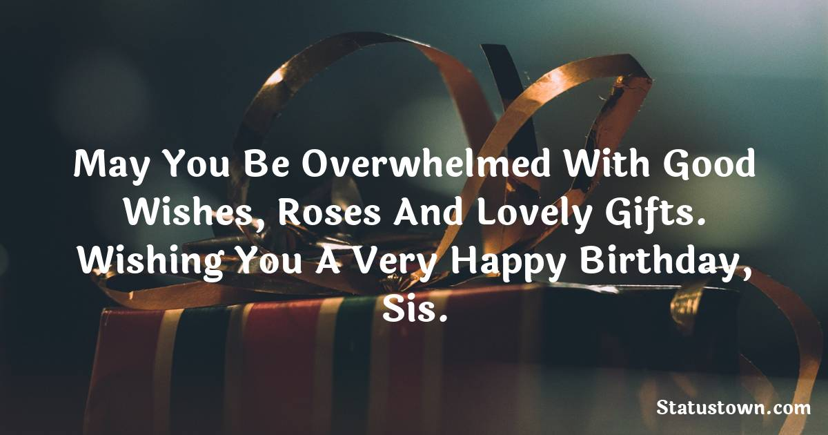 Birthday Wishes for Sister -  May you be overwhelmed with good wishes, roses and lovely gifts. Wishing you a very happy birthday, sis.