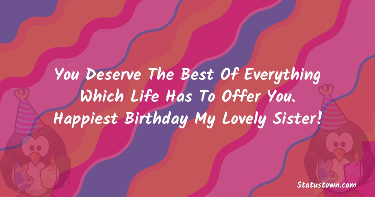 Birthday Wishes for Sister -  You deserve the best of everything which life has to offer you. Happiest Birthday my lovely sister!