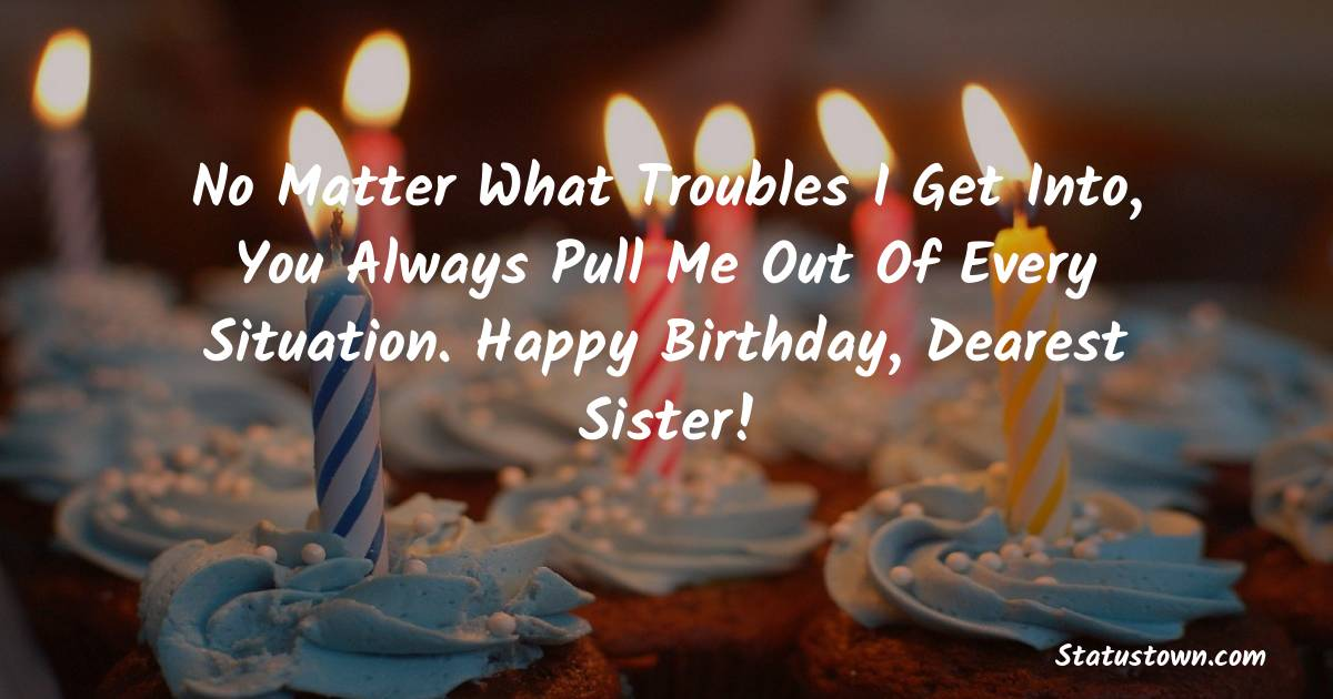 Birthday Wishes for Sister -  No matter what troubles I get into, you always pull me out of every situation. Happy Birthday, dearest sister!