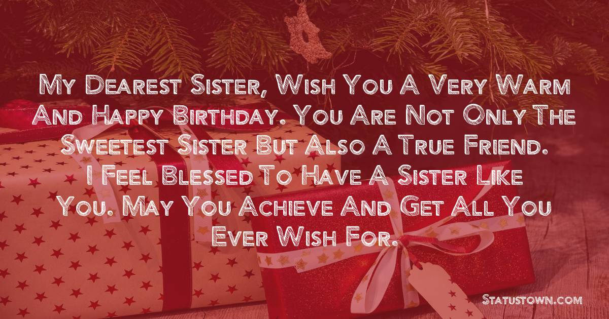 My dearest sister, wish you a very warm and happy birthday. You are not only the sweetest sister but also a true friend. I feel blessed to have a sister like you. May you achieve and get all you ever wish for.  - Birthday Wishes for Sister