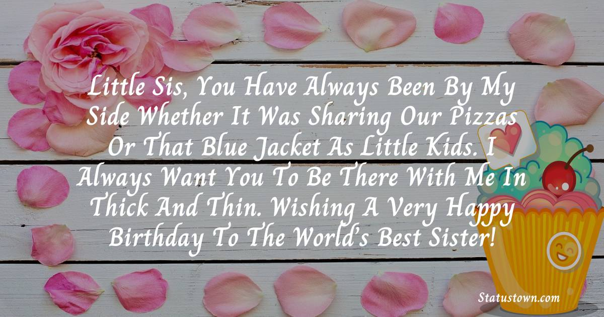 Birthday Wishes for Sister -  Little sis, you have always been by my side whether it was sharing our pizzas or that blue jacket as little kids. I always want you to be there with me in thick and thin. Wishing a very happy birthday to the world's best sister!