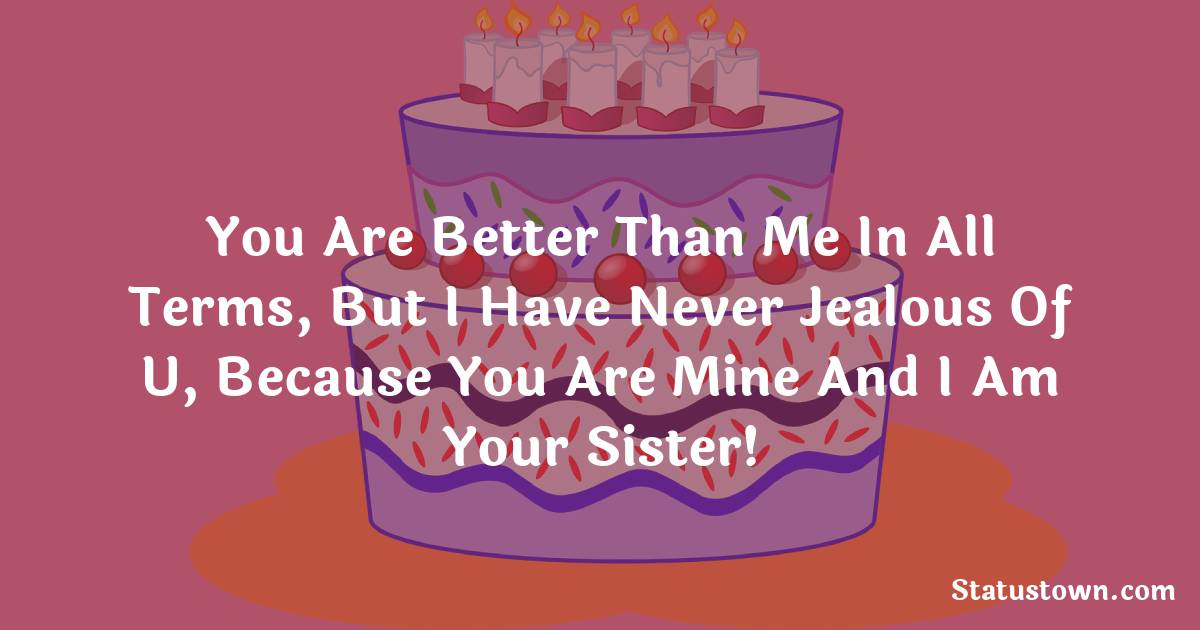 Birthday Wishes for Sister -  You are better than me in all terms, but I have never jealous of u, because you are mine and I am your sister!