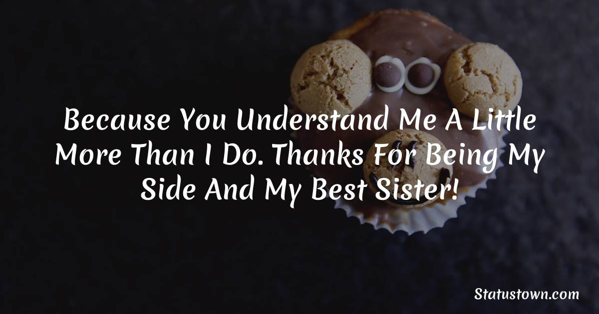 Birthday Wishes for Sister -  Because you understand me a little more than I do. Thanks for being my side and my best sister!