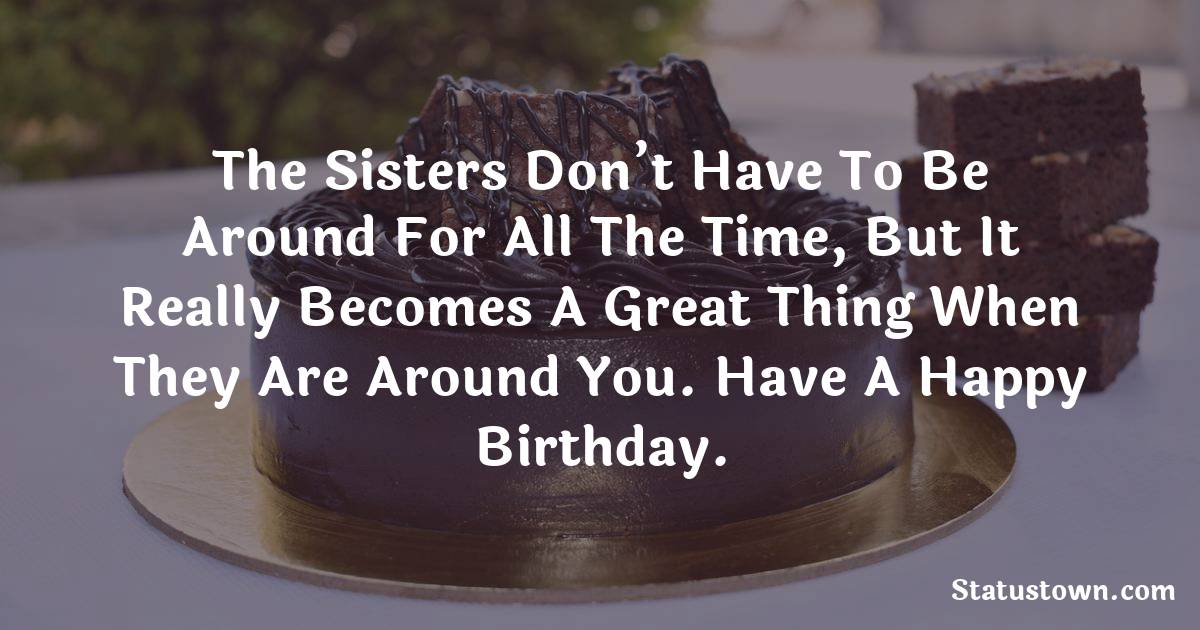 Birthday Wishes for Sister -  The sisters don't have to be around for all the time, but it really becomes a great thing when they are around you. Have a Happy Birthday.