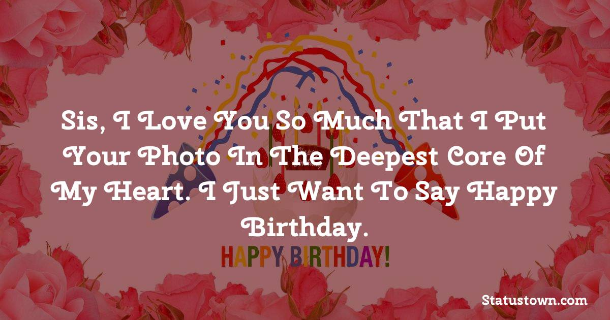 Birthday Wishes for Sister -  Sis, I love you so much that I put your photo in the deepest core of my heart. I just want to say Happy Birthday.